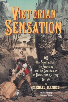 Victorian Sensation : Or the Spectacular, the Shocking and the Scandalous in Nineteenth-Century Britain, Paperback Book