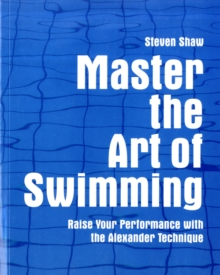 Master the Art of Swimming : Raising Your Performance with the Alexander Technique, Paperback Book