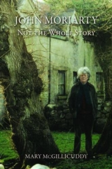 John Moriarty : Not the Whole Story, Paperback / softback Book