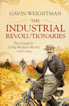 The Industrial Revolutionaries : The Creators of the Modern World 1776 - 1914, Paperback Book