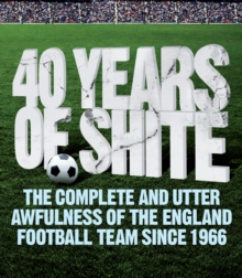 40 Years of Shite : The Complete and Utter Awfulness of the English Football Team Since 1966, Paperback Book