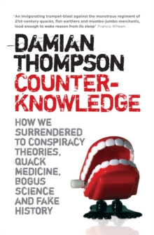 Counterknowledge : How we Surrendered to Conspiracy Theories, Quack Medicine, Bogus Science and Fake History, Paperback Book