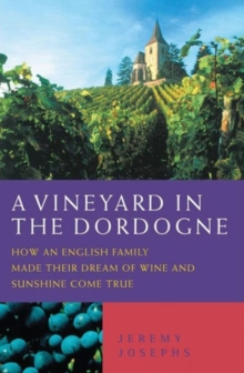 A Vineyard in the Dordogne : How an English Family Made Their Dream of Wine, Good Food and Sunshine Come True, Paperback Book