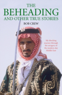 Beheading and Other True Stories : My Shocking Journey Through the Savagery of the Modern-Day Middle East, Paperback Book