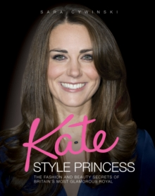 Kate - Style Princess : The Fashion and Beauty Secrets of Britain's Most Glamorous Royal, Hardback Book