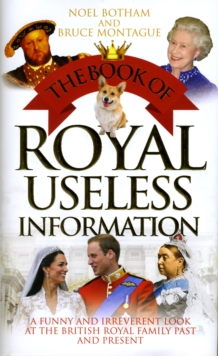 Book of Royal Useless Information : A Funny and Irreverent Look at the British Royal Family Past and Present, Hardback Book