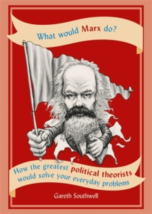 What Would Marx Do? : How the greatest political theorists would solve your everyday problems, Paperback / softback Book