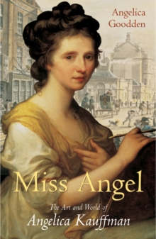 Miss Angel : The Art and World of Angelica Kauffman, Eighteenth-century Icon, Hardback Book