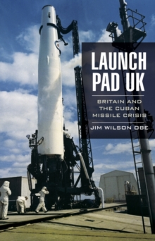 Launch Pad UK : Britain and the Cuban Missile Crisis, Hardback Book