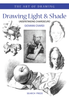 Art of Drawing: Drawing Light and Shade : Understanding Chiaroscuro, Paperback Book
