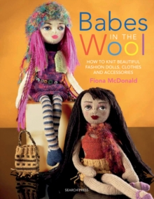 Babes in the Wool : How to Knit Beautiful Fashion Dolls, Clothes & Accessories