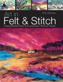 Art in Felt & Stitch : Creating Beautiful Works of Art Using Fleece, Fibres and Threads, Paperback Book