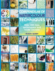 Compendium of Watercolour Techniques : 200 Tips, Techniques and Trade Secrets, Paperback Book