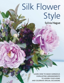 Silk Flower Style : Gorgeous Everlasting Arrangements to Adorn Your Home and Celebrate Special Occasions, Paperback Book