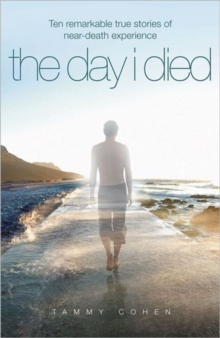 The Day I Died : Ten Remarkable True Stories of Near-death Experience, Paperback Book