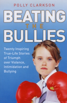 Beating the Bullies : True-life Stories of Triumph Over Violence, Intimidation and Bullying, Paperback Book