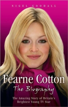 Fearne Cotton : The Amazing Story of Britain's Brightest Young TV Star, Hardback Book