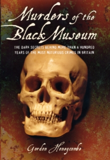 Murders of the Black Museum 1875-1975 : The Dark Secrets Behind a Hundred Years of the Most Notorious Crimes in England, Hardback Book