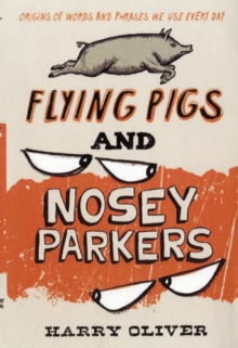 Flying Pigs and Nosey Parkers : Origins of Words and Phrases We Use Every Day, Paperback Book
