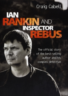 Ian Rankin and Inspector Rebus : The Story of the Best-Selling Author and His Complex Detective, Hardback Book