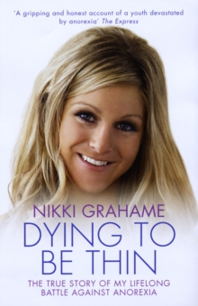 Dying to be Thin : The True Story of My Lifelong Battle Against Anorexia, Paperback Book