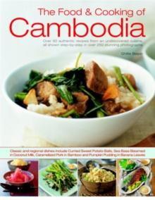 The Food and Cooking of Cambodia : Over 60 Authentic Classic Recipes from an Undiscovered Cuisine, Shown Step-by-step in Over 250 Stunning Photographs, Paperback Book