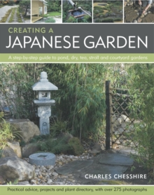 Creating a Japanese Garden : a Step-by-step Guide to Pond, Dry, Tea, Stroll and Courtyard Gardens : Practical Advice Projects and Plant Directory with Over 250 Photographs, Paperback Book