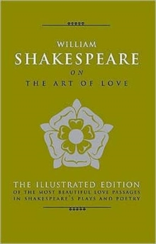 William Shakespeare on the Art of Love : The Most Eloquent Love Passages in Shakespeare's Plays and Poetry - Includes All 154 Sonnets, Other book format Book