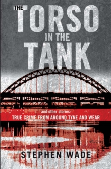 The Torso in the Tank and Other Stories : True Crime from Around Tyne and Wear, Paperback Book
