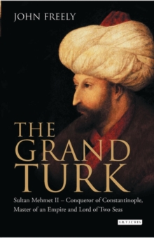 The Grand Turk : Sultan Mehmet II - Conqueror of Constantinople, Master of an Empire and Lord of Two Seas, Hardback Book