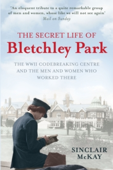 The Secret Life of Bletchley Park : The History of the Wartime Codebreaking Centre by the Men and Women Who Were There, Paperback Book