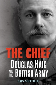 The Chief : Douglas Haig and the British Army, Hardback Book