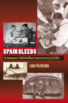 Spain Bleeds : The Development of Battlefield Blood Transfusion During the Civil War, Hardback Book