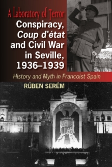 Conspiracy, Coup d'etat & Civil War in Seville, 1936-1939 : History & Myth in Francoist Spain, Hardback Book