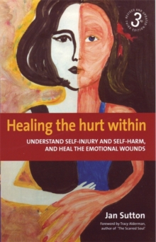 Healing the Hurt Within 3rd Edition : Understanding Self-Injury and Self-Harm, and Heal the Emotional Wounds, Paperback Book