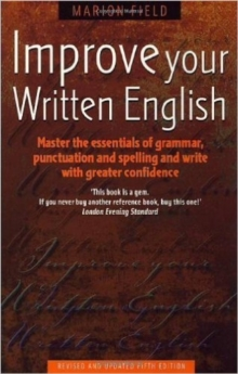 Improve Your Written English 5th Edition : Master the Essentials of Grammar; Punctuation and Spelling and Write with Greater Confidence, Paperback Book
