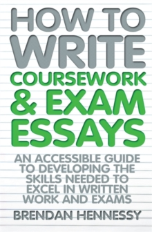 How to Write Coursework & Exam Essays, 6th Edition : An Accessible Guide to Developing the Skills Needed to Excel in Written Work and Exams, Paperback Book