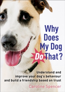 Why Does My Dog Do That? : Understand and Improve Your Dog's Behaviour and Build a Friendship Based on Trust, Paperback Book