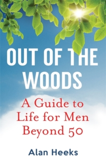 Out Of The Woods : A Guide to Life for Men Beyond 50, Paperback Book