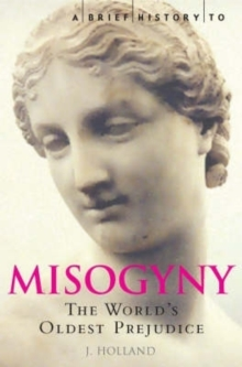 A Brief History of Misogyny : the World's Oldest Prejudice, Paperback Book