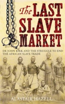 The Last Slave Market : Dr John Kirk and the Struggle to End the East African Slave Trade, Hardback Book