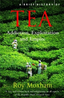 A Brief History of Tea : Addiction, Exploitation, and Empire, Paperback Book