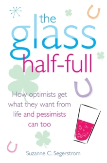 The Glass Half Full : How Optimists Get What They Want from Life - and Pessimists Can Too, Paperback Book