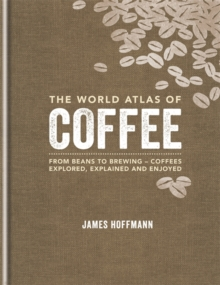 The World Atlas of Coffee : From beans to brewing - coffees explored, explained and enjoyed, Hardback Book