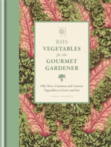 RHS Vegetables for the Gourmet Gardener : Old, New, Common and Curious Vegetables to Grow and Eat, Hardback Book