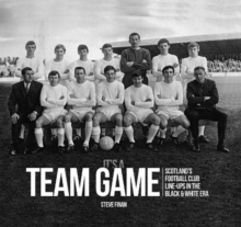 It's A Team Game : Scotland's Football Club Line-Ups In The Black & White Era, Hardback Book