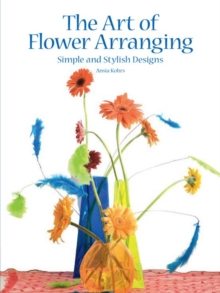The Art of Flower Arranging : Simple and Stylish Designs, Hardback Book