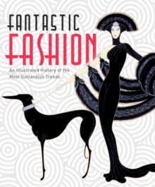 Fantastic Fashion : An Illustrated History of the Most Outlandish Trends, Paperback Book