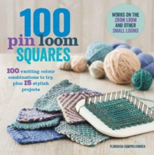 100 Pin Loom Squares : 100 Exciting Yarn & Colour Combinations to Try, 15 Stylish Projects to Make, Paperback Book