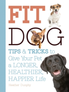 Fit Dog : Tips and Tricks to Give Your Pet a Longer, Healthier, Happier Life, Paperback Book